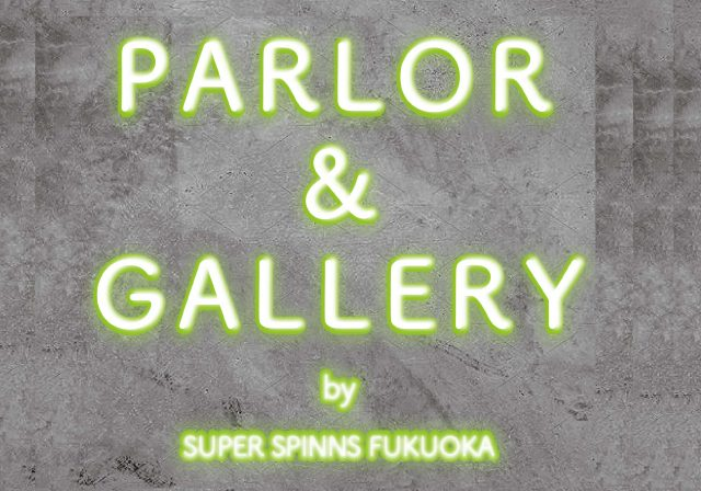 【NEW】PARLOR&GALLERY@SUPERSPINNS福岡店